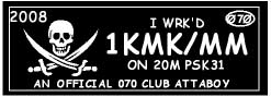 ARRGH! Aye Matey, have ye worked 1KMK/MM on 20m PSK31 but can't get a QSL from the scalliwag?? Then here's what ye be needin', by thunder! If ya worked this lug on 20m PSK31 in 2008 and ye were an 070 Club member when ya done it, yer good for this one!