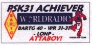 To qualify for the PSK31 ACHIEVER attaboy - you must have the BARTG PSK31-4Ø, WorldRadio 31-31 and LONP hanging on your wall.